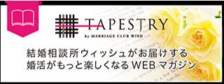 「TAPESTRY」 結婚相談所ウィッシュがお届けする婚活がもっと楽しくなるWEBマガジン。